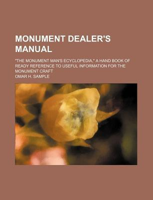 Monument Dealer's Manual; The Monument Man's Ecyclopedia, a Hand Book of Ready Reference to Useful Information for the Monument Craft