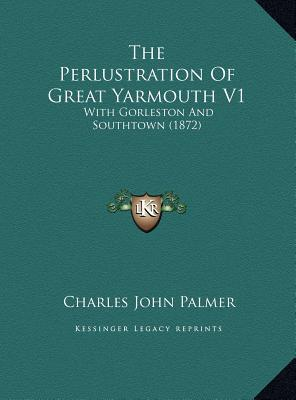 The Perlustration of Great Yarmouth V1 the Perlustration of Great Yarmouth V1