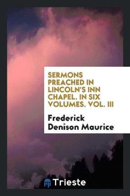 Sermons Preached in Lincoln's Inn Chapel. In Six Volumes. Vol. III