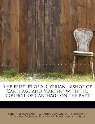 The epistles of S. Cyprian, Bishop of Carthage and Martyr