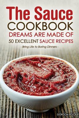 The Sauce Cookbook Dreams Are Made of 50 Excellent Sauce Recipes