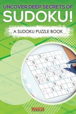 Uncover Deep Secrets Of Sudoku! A Sudoku Puzzle Book