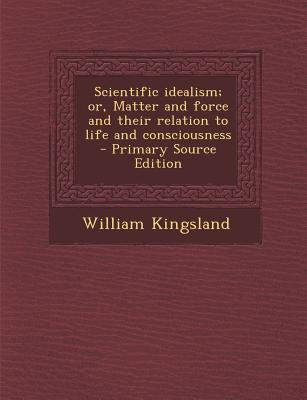 Scientific Idealism; Or, Matter and Force and Their Relation to Life and Consciousness