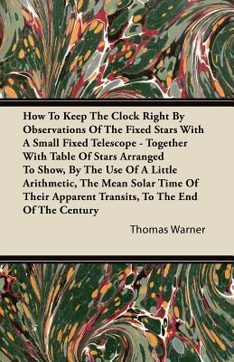How To Keep The Clock Right By Observations Of The Fixed Stars With A Small Fixed Telescope - Together With Table Of Stars Arranged To Show, By The ... Apparent Transits, To The End Of The Century