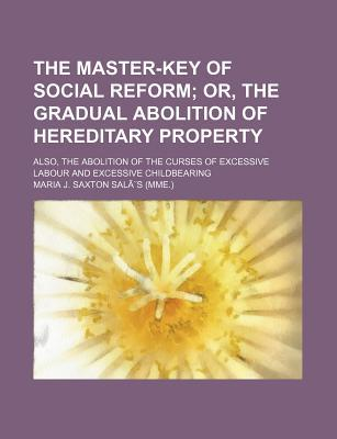 The Master-Key of Social Reform; Or, the Gradual Abolition of Hereditary Property Also, the Abolition of the Curses of Excessive Labour and Excessiv