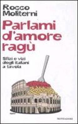 Parlami d'amore ragù. Storie e tradizioni degli italiani in cucina