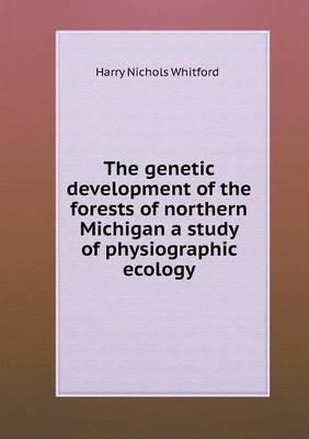 The Genetic Development of the Forests of Northern Michigan a Study of Physiographic Ecology