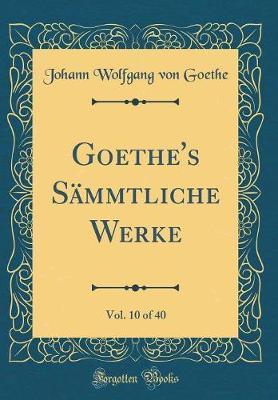 Goethe's Sämmtliche Werke, Vol. 10 of 40 (Classic Reprint)