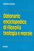 Dizionario enciclopedico di filosofia teologia e morale
