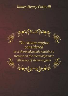 The Steam Engine Considered as a Thermodynamic Machine a Treatise on the Thermodynamic Efficiency of Steam Engines