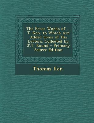 The Prose Works of ... T. Ken. to Which Are Added Some of His Letters. Collected by J.T. Round