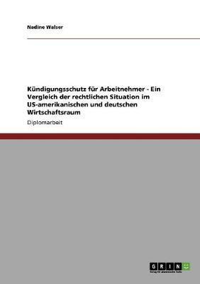 Kündigungsschutz für Arbeitnehmer - Ein Vergleich der rechtlichen Situation im US-amerikanischen und deutschen Wirtschaftsraum