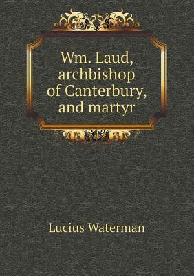 Wm. Laud, Archbishop of Canterbury, and Martyr