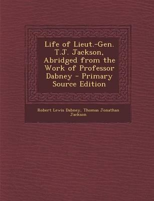 Life of Lieut.-Gen. T.J. Jackson, Abridged from the Work of Professor Dabney - Primary Source Edition