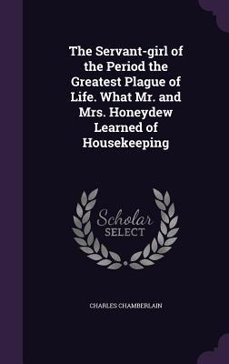 The Servant-Girl of the Period the Greatest Plague of Life. What Mr. and Mrs. Honeydew Learned of Housekeeping