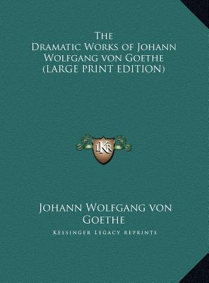 The Dramatic Works of Johann Wolfgang von Goethe (LARGE PRINT EDITION)