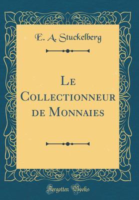 Le Collectionneur de Monnaies (Classic Reprint)