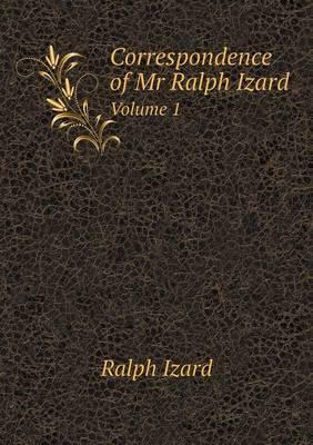 Correspondence of MR Ralph Izard Volume 1