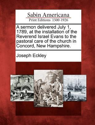 A Sermon Delivered July 1, 1789, at the Installation of the Reverend Israel Evans to the Pastoral Care of the Church in Concord, New Hampshire