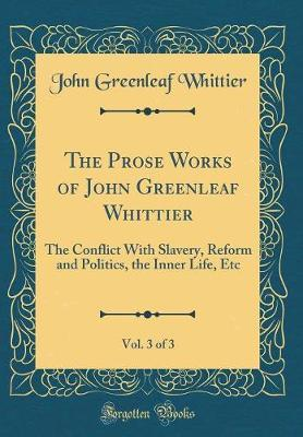 The Prose Works of John Greenleaf Whittier, Vol. 3 of 3