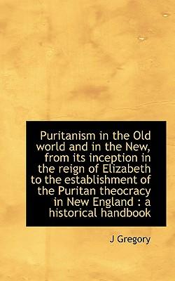 Puritanism in the Old World and in the New, from Its Inception in the Reign of Elizabeth to the Esta