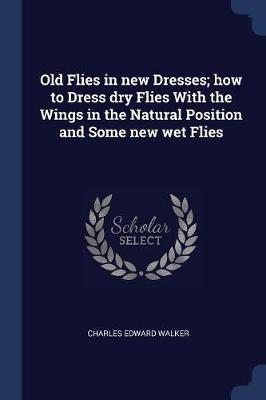Old Flies in New Dresses; How to Dress Dry Flies with the Wings in the Natural Position and Some New Wet Flies