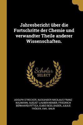 Jahresbericht Über Die Fortschritte Der Chemie Und Verwandter Theile Anderer Wissenschaften.