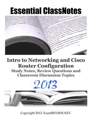 Essential ClassNotes Intro to Networking and Cisco Router Configuration Study Notes, Review Questions and Classroom Discussion Topics 2013