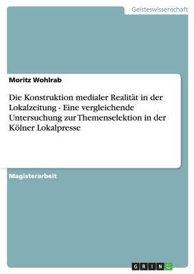Die Konstruktion medialer Realität in der Lokalzeitung - Eine vergleichende Untersuchung zur Themenselektion in der Kölner Lokalpresse