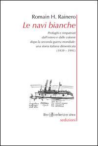 Le navi bianche. Profughi e rimpatriati dall'estero e dalle colonie dopo la seconda guerra mondiale. Una storia italiana dimenticata (1939-1991)
