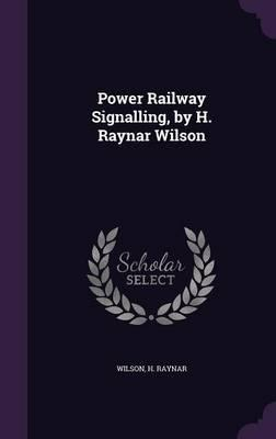 Power Railway Signalling, by H. Raynar Wilson