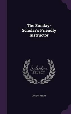 The Sunday-Scholar's Friendly Instructor