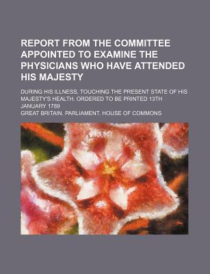 Report from the Committee Appointed to Examine the Physicians Who Have Attended His Majesty; During His Illness, Touching the Present State of His Maj