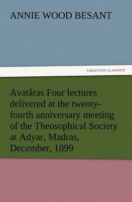 Avatâras Four lectures delivered at the twenty-fourth anniversary meeting of the Theosophical Society at Adyar, Madras, December, 1899