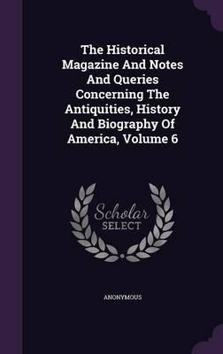 The Historical Magazine and Notes and Queries Concerning the Antiquities, History and Biography of America, Volume 6
