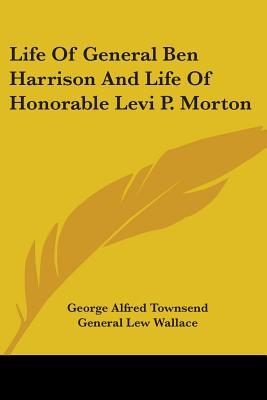 Life of General Ben Harrison and Life of Honorable Levi P. Morton