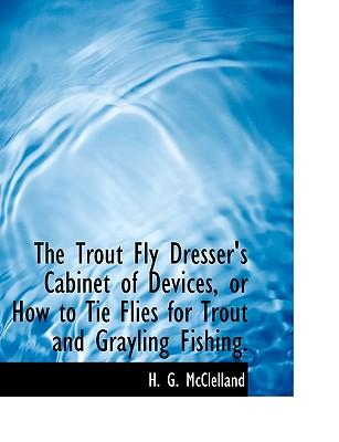 The Trout Fly Dresser's Cabinet of Devices, or How to Tie Flies for Trout and Grayling Fishing
