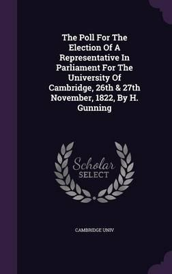 The Poll for the Election of a Representative in Parliament for the University of Cambridge, 26th & 27th November, 1822, by H. Gunning