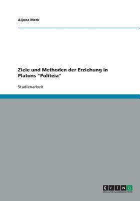 """Ziele und Methoden der Erziehung in  Platons """"Politeia"""""""