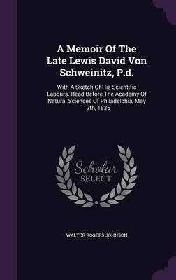 A Memoir of the Late Lewis David Von Schweinitz, P.D.