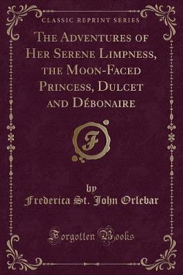 The Adventures of Her Serene Limpness, the Moon-Faced Princess, Dulcet and Débonaire (Classic Reprint)