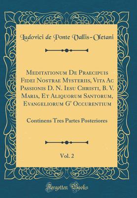 Meditationum De Praecipuis Fidei Nostrae Mysteriis, Vita Ac Passionis D. N. Iesu Christi, B. V. Maria, Et Aliquorum Santorum, Evangeliorum G' ... Tres Partes Posteriores (Classic Reprint)