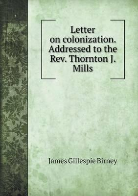 Letter on Colonization. Addressed to the REV. Thornton J. Mills