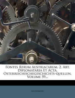 Fontes Rerum Austriacarum. 2. Abt. Diplomataria Et ACTA. Osterreichischegeschichts-Quellen, Volume 59...