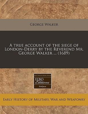 A True Account of the Siege of London-Derry by the Reverend Mr. George Walker ... (1689)