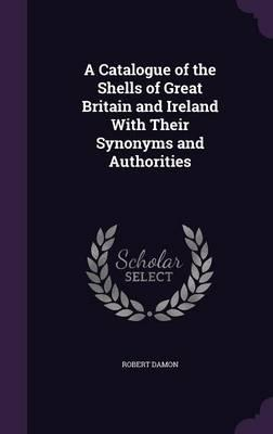 A Catalogue of the Shells of Great Britain and Ireland with Their Synonyms and Authorities
