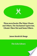 Three More Books-the Water Ghosts And Others, the Enchanted Typewriter, Ghosts I Have Met And Some Others.