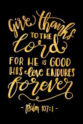 Give Thanks To The Lord For He Is Good His Love Endures Forever Psalm 107