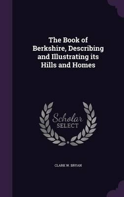 The Book of Berkshire, Describing and Illustrating Its Hills and Homes