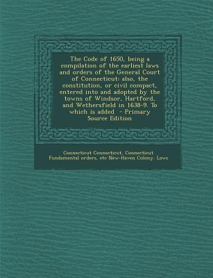 The Code of 1650, Being a Compilation of the Earliest Laws and Orders of the General Court of Connecticut